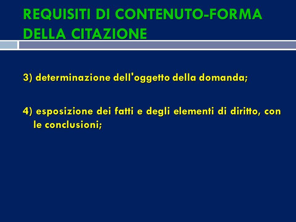 REQUISITI DI CONTENUTO-FORMA DELLA CITAZIONE 3) determinazione dell oggetto della domanda; 4) esposizione dei fatti e degli elementi di diritto, con le conclusioni;