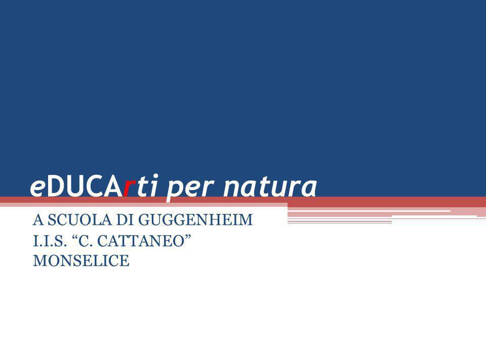 "eDUCArti per natura A SCUOLA DI GUGGENHEIM I.I.S. ""C. CATTANEO"" MONSELICE"