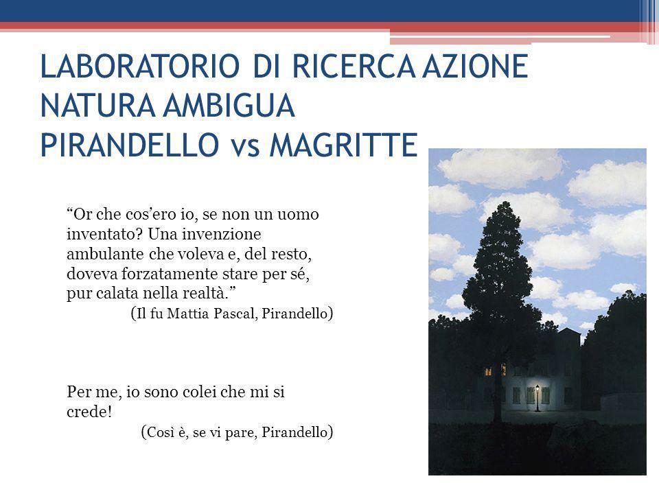 """LABORATORIO DI RICERCA AZIONE NATURA AMBIGUA PIRANDELLO vs MAGRITTE """"Or che cos'ero io, se non un uomo inventato? Una invenzione ambulante che voleva"""