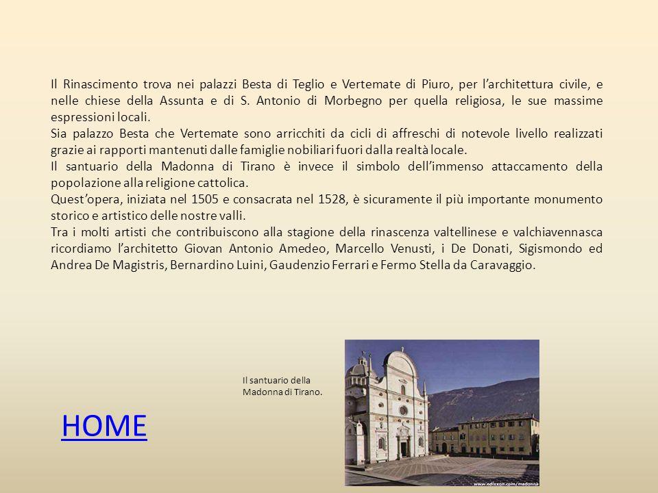 Il Rinascimento trova nei palazzi Besta di Teglio e Vertemate di Piuro, per l'architettura civile, e nelle chiese della Assunta e di S.