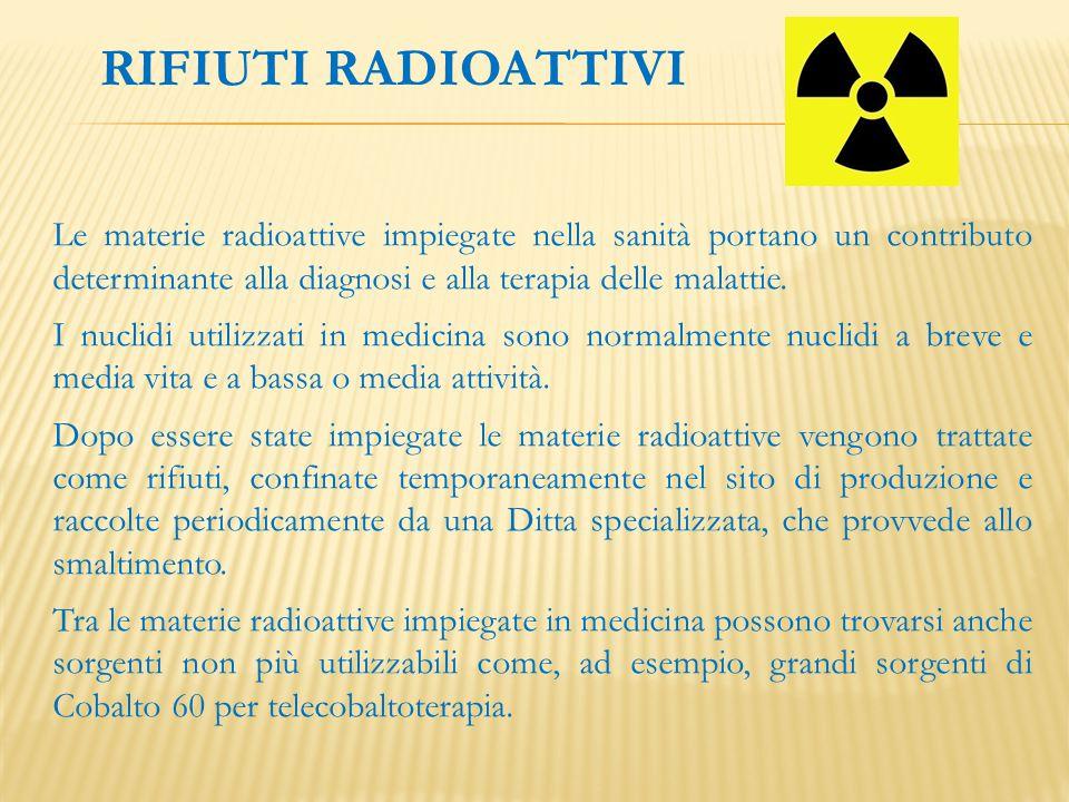 RIFIUTI RADIOATTIVI Le materie radioattive impiegate nella sanità portano un contributo determinante alla diagnosi e alla terapia delle malattie. I nu