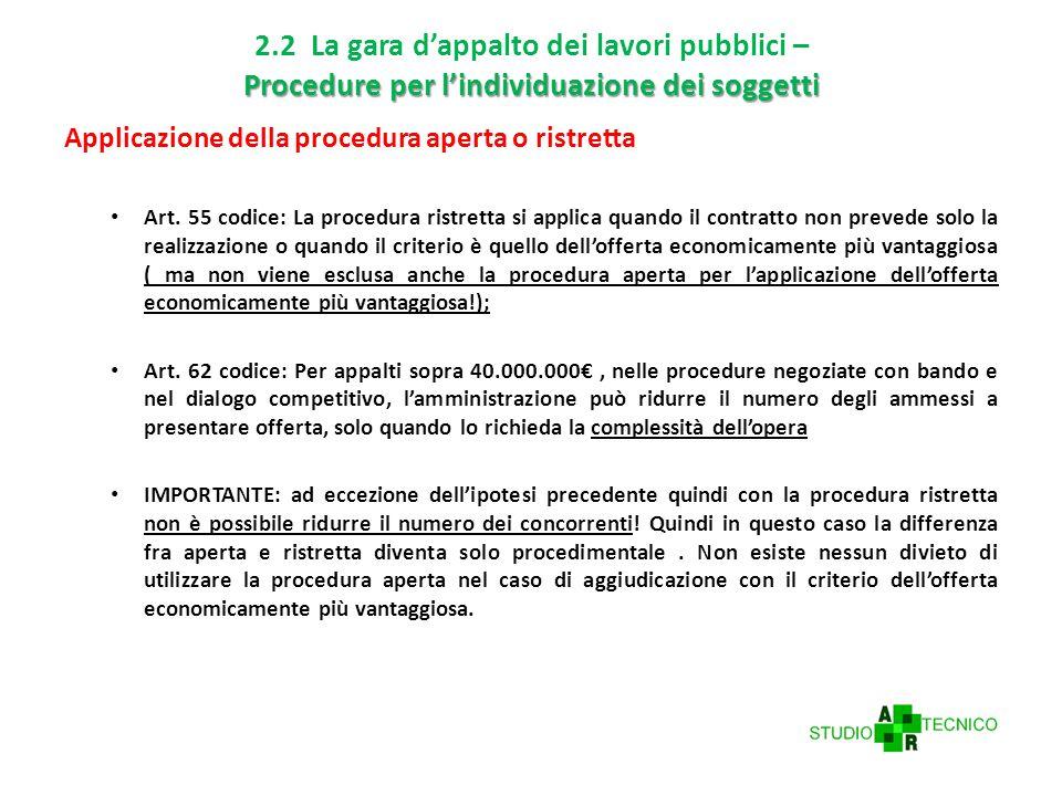 Procedure per l'individuazione dei soggetti 2.2 La gara d'appalto dei lavori pubblici – Procedure per l'individuazione dei soggetti Applicazione della procedura aperta o ristretta Art.
