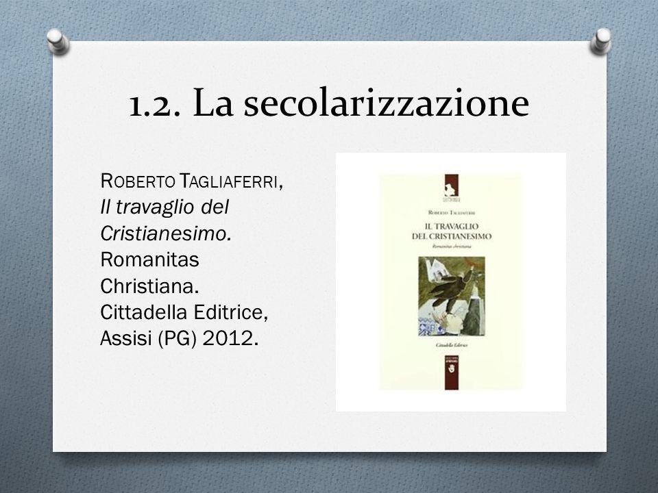 1.2.La secolarizzazione R OBERTO T AGLIAFERRI, Il travaglio del Cristianesimo.