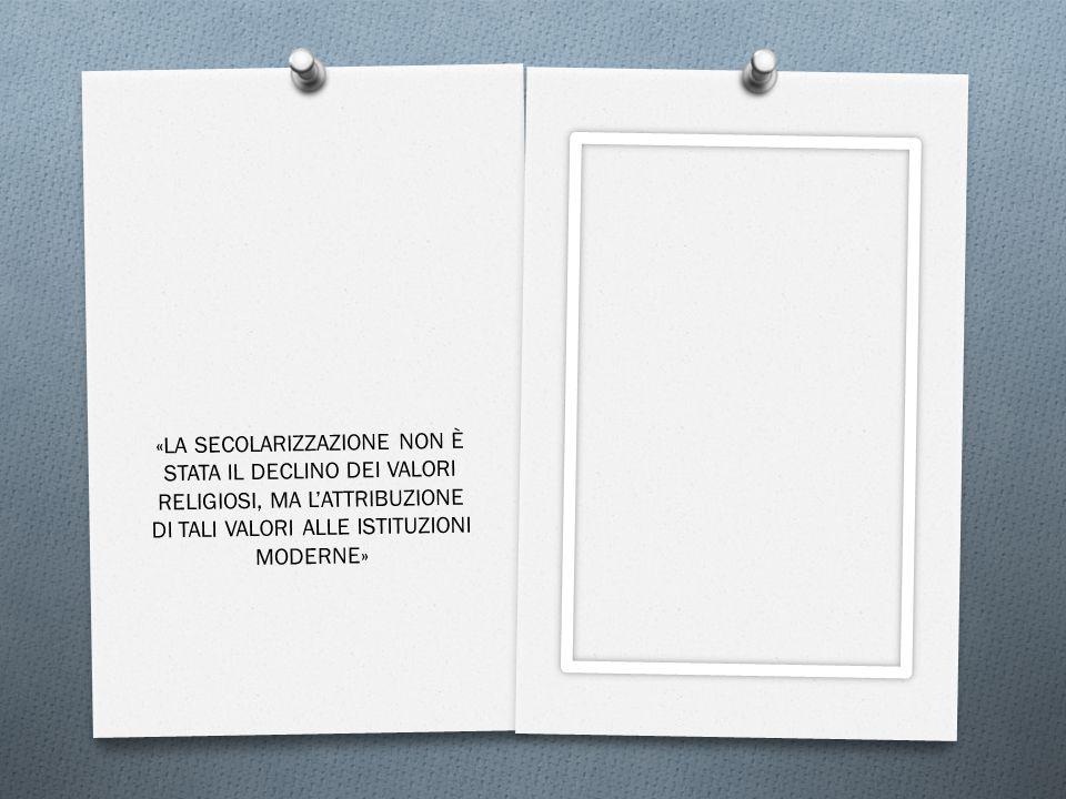 «LA SECOLARIZZAZIONE NON È STATA IL DECLINO DEI VALORI RELIGIOSI, MA L'ATTRIBUZIONE DI TALI VALORI ALLE ISTITUZIONI MODERNE»