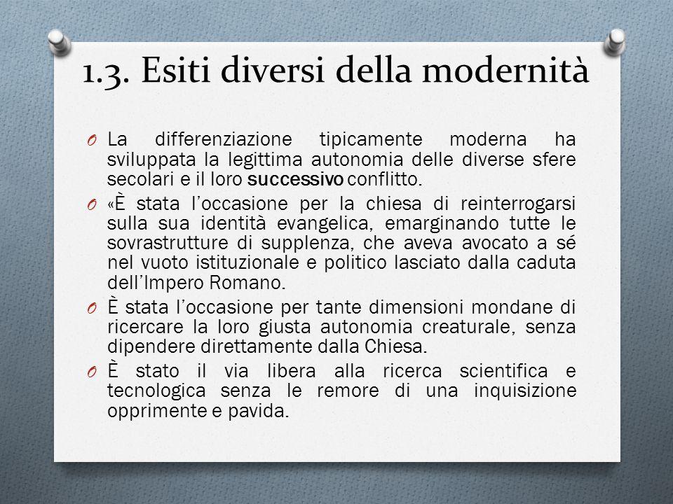 1.3. Esiti diversi della modernità O La differenziazione tipicamente moderna ha sviluppata la legittima autonomia delle diverse sfere secolari e il lo