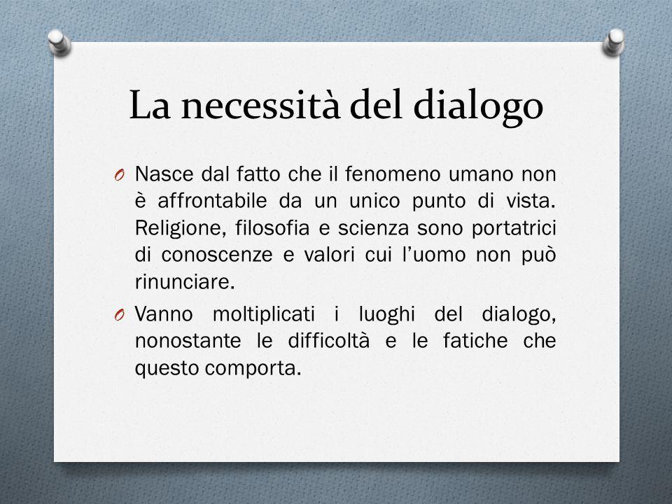 La necessità del dialogo O Nasce dal fatto che il fenomeno umano non è affrontabile da un unico punto di vista.