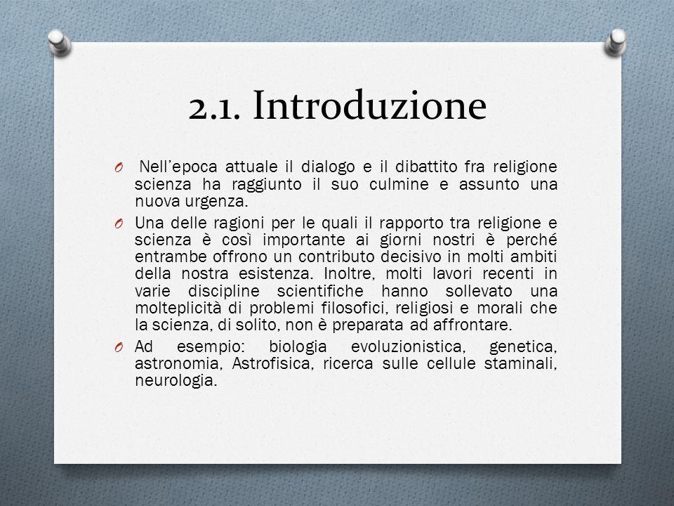 2.1. Introduzione O Nell'epoca attuale il dialogo e il dibattito fra religione scienza ha raggiunto il suo culmine e assunto una nuova urgenza. O Una