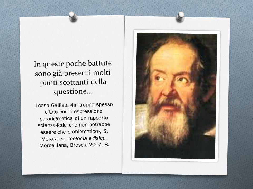 In queste poche battute sono già presenti molti punti scottanti della questione… Il caso Galileo, «fin troppo spesso citato come espressione paradigmatica di un rapporto scienza-fede che non potrebbe essere che problematico», S.