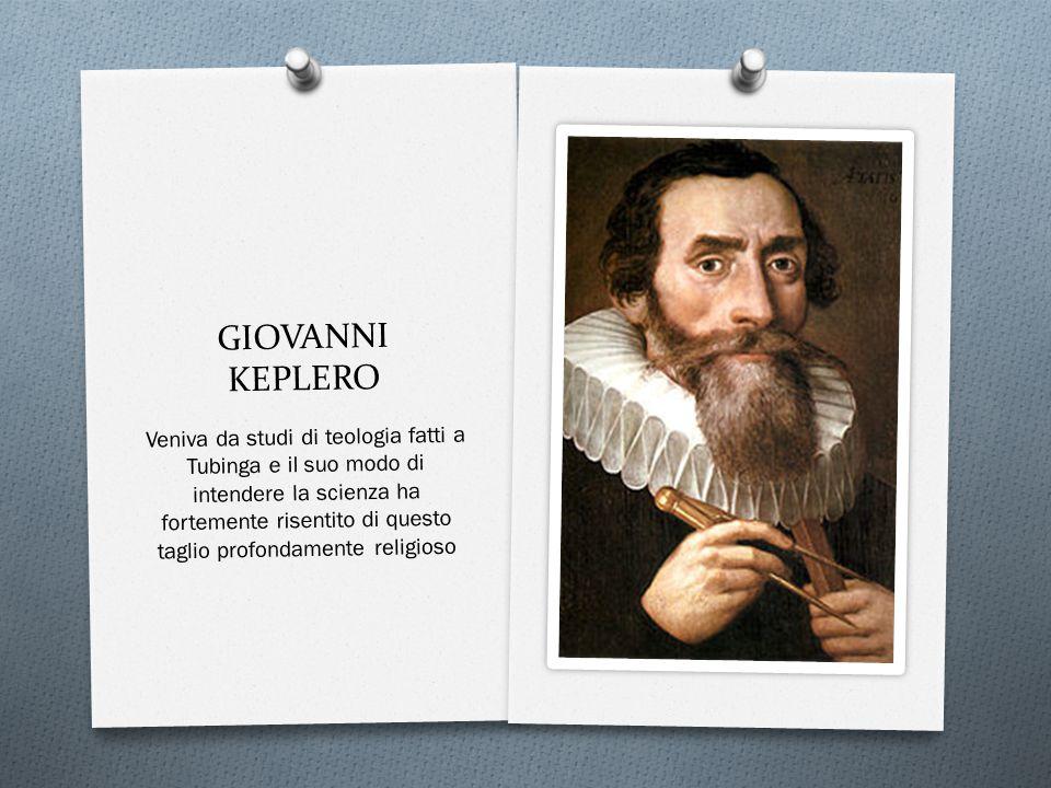 GIOVANNI KEPLERO Veniva da studi di teologia fatti a Tubinga e il suo modo di intendere la scienza ha fortemente risentito di questo taglio profondamente religioso