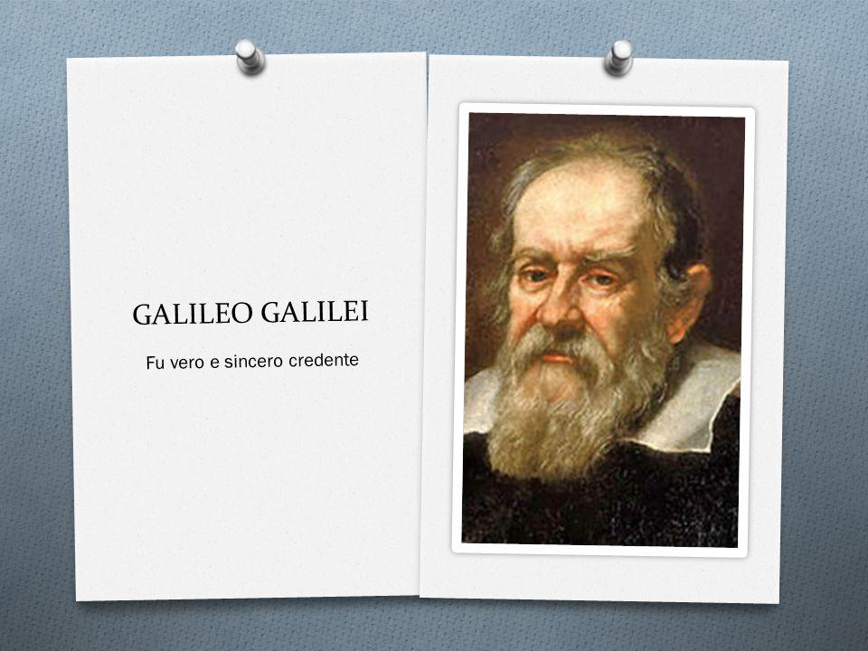 GALILEO GALILEI Fu vero e sincero credente
