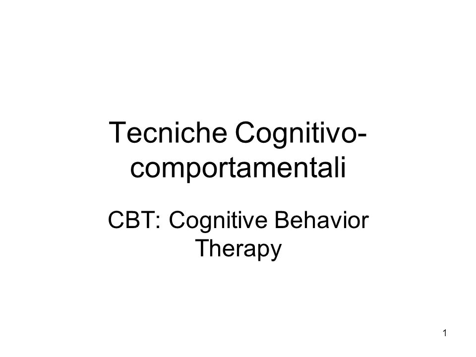 1 Tecniche Cognitivo- comportamentali CBT: Cognitive Behavior Therapy