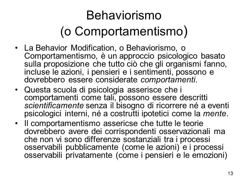 13 Behaviorismo (o Comportamentismo ) La Behavior Modification, o Behaviorismo, o Comportamentismo, è un approccio psicologico basato sulla proposizio