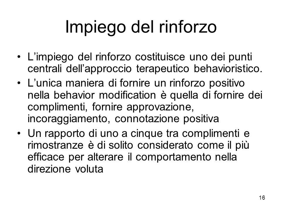 16 Impiego del rinforzo L'impiego del rinforzo costituisce uno dei punti centrali dell'approccio terapeutico behavioristico. L'unica maniera di fornir