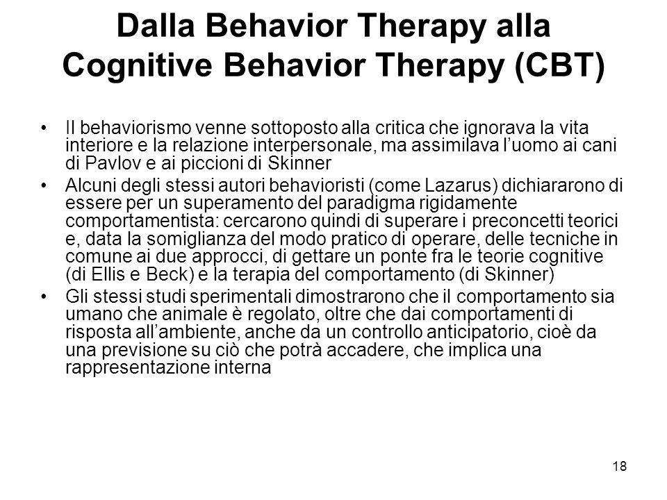 18 Dalla Behavior Therapy alla Cognitive Behavior Therapy (CBT) Il behaviorismo venne sottoposto alla critica che ignorava la vita interiore e la rela