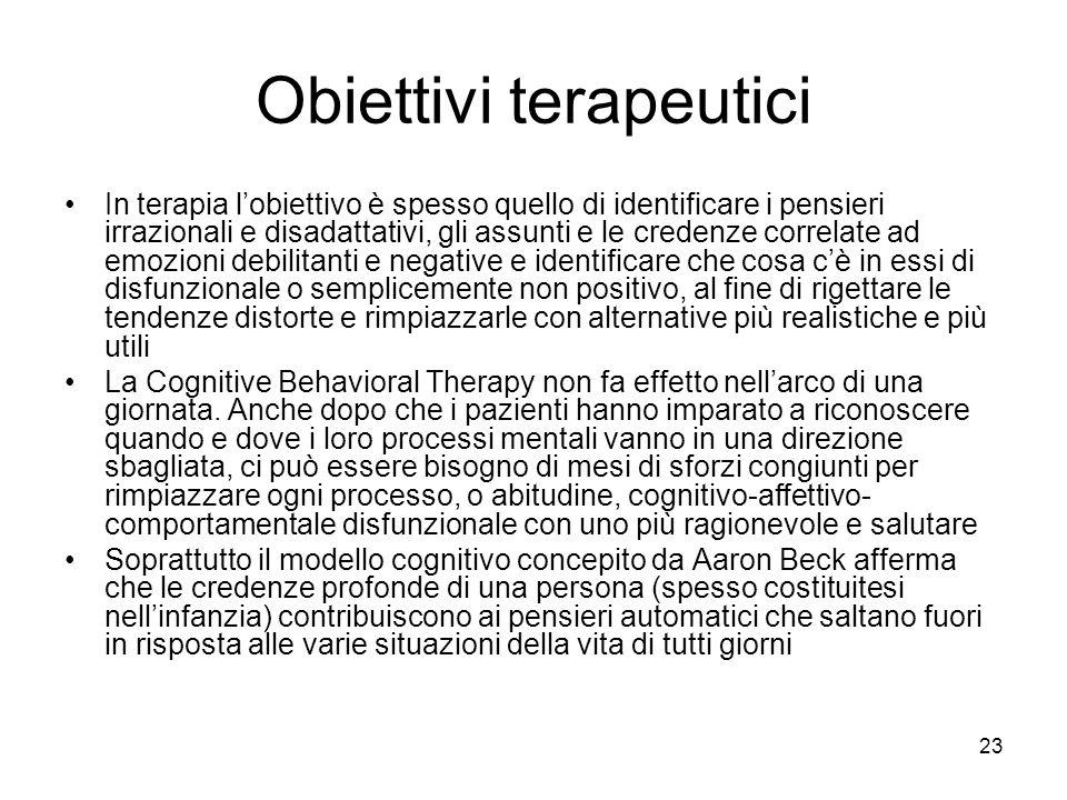 23 Obiettivi terapeutici In terapia l'obiettivo è spesso quello di identificare i pensieri irrazionali e disadattativi, gli assunti e le credenze corr