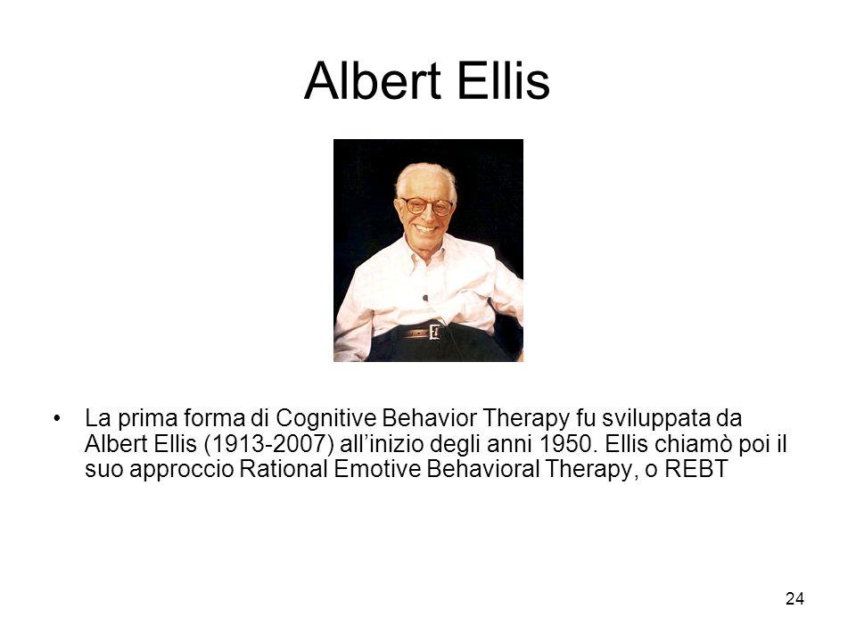24 Albert Ellis La prima forma di Cognitive Behavior Therapy fu sviluppata da Albert Ellis (1913-2007) all'inizio degli anni 1950. Ellis chiamò poi il