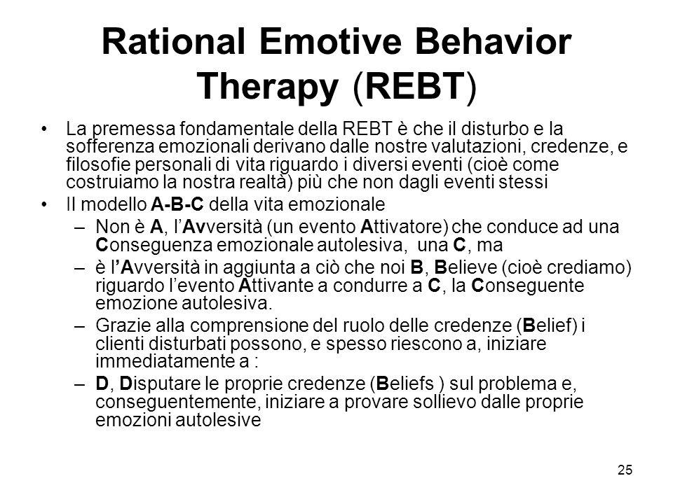 25 Rational Emotive Behavior Therapy (REBT) La premessa fondamentale della REBT è che il disturbo e la sofferenza emozionali derivano dalle nostre val