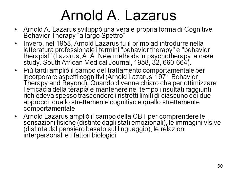 """30 Arnold A. Lazarus Arnold A. Lazarus sviluppò una vera e propria forma di Cognitive Behavior Therapy """"a largo Spettro"""" Invero, nel 1958, Arnold Laza"""