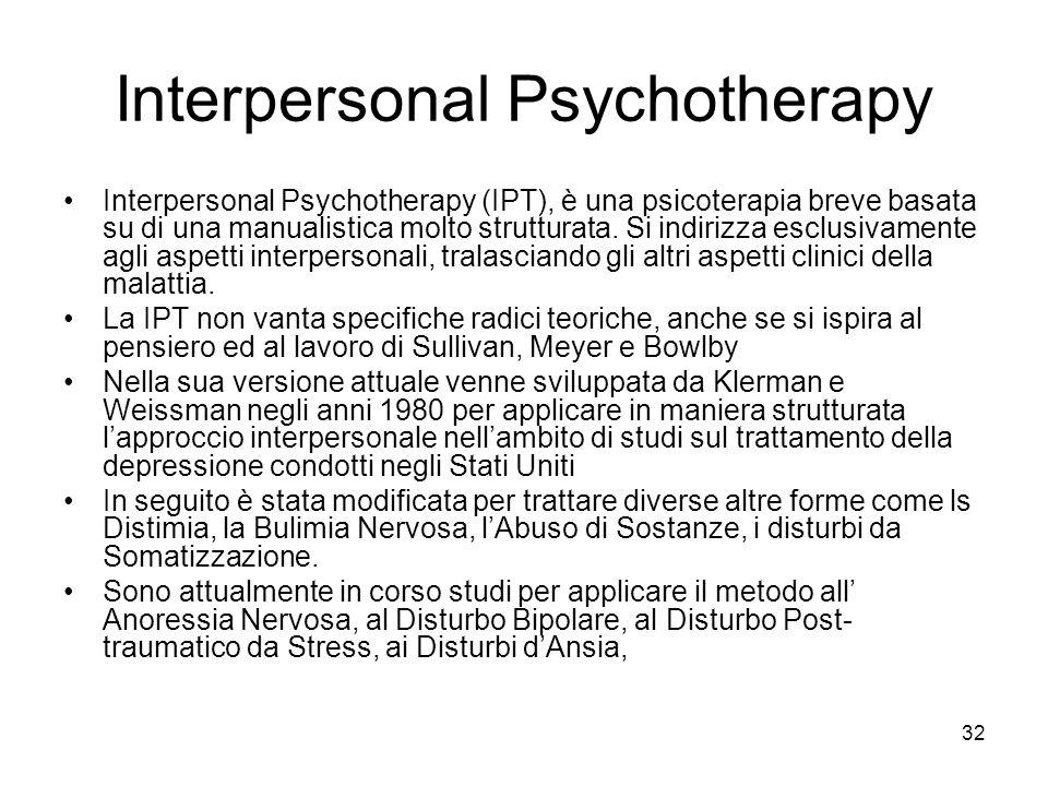 32 Interpersonal Psychotherapy Interpersonal Psychotherapy (IPT), è una psicoterapia breve basata su di una manualistica molto strutturata. Si indiriz
