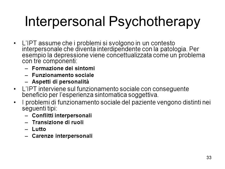 33 Interpersonal Psychotherapy L'IPT assume che i problemi si svolgono in un contesto interpersonale che diventa interdipendente con la patologia. Per