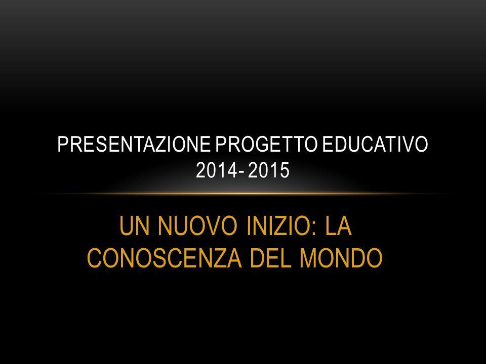 UN NUOVO INIZIO: LA CONOSCENZA DEL MONDO PRESENTAZIONE PROGETTO EDUCATIVO 2014- 2015