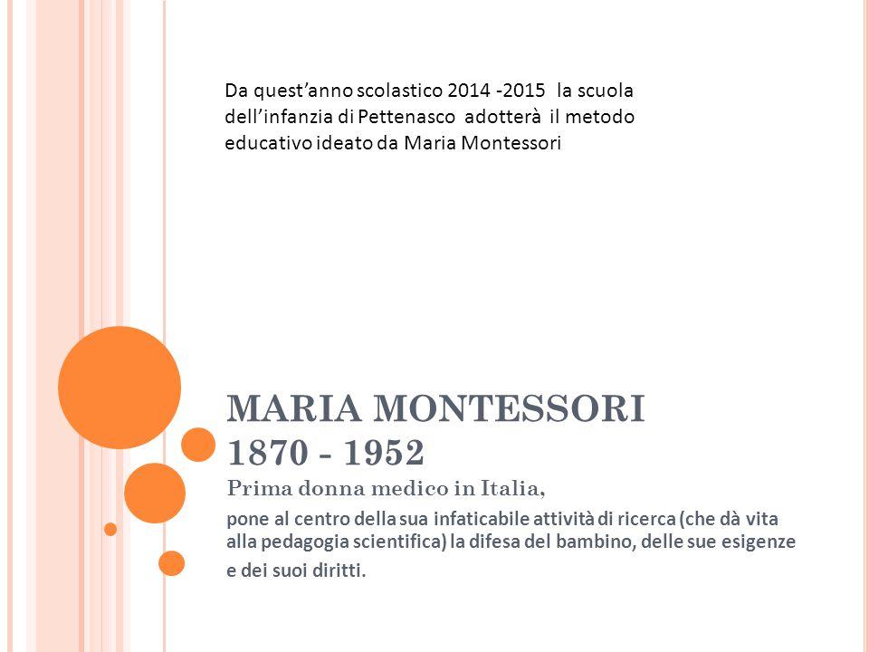 MARIA MONTESSORI 1870 - 1952 Prima donna medico in Italia, pone al centro della sua infaticabile attività di ricerca (che dà vita alla pedagogia scien