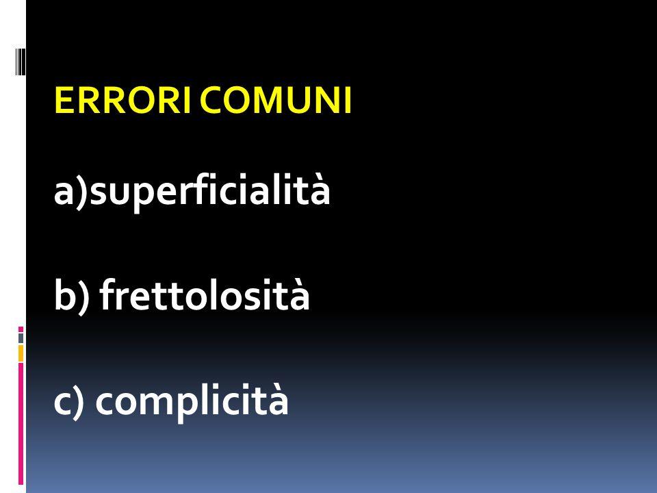 ERRORI COMUNI a)superficialità b) frettolosità c) complicità