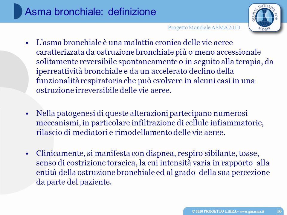 Progetto Mondiale ASMA 2010 L'asma bronchiale è una malattia cronica delle vie aeree caratterizzata da ostruzione bronchiale più o meno accessionale solitamente reversibile spontaneamente o in seguito alla terapia, da iperreattività bronchiale e da un accelerato declino della funzionalità respiratoria che può evolvere in alcuni casi in una ostruzione irreversibile delle vie aeree.