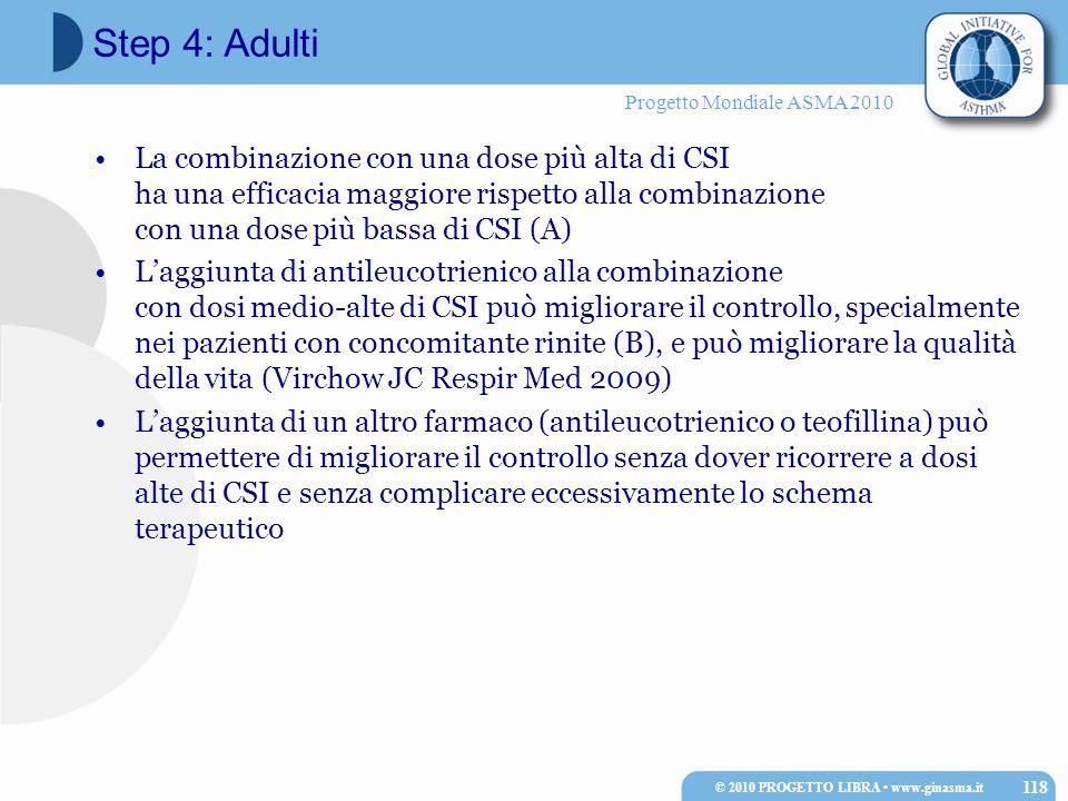 Progetto Mondiale ASMA 2010 La combinazione con una dose più alta di CSI ha una efficacia maggiore rispetto alla combinazione con una dose più bassa di CSI (A) L'aggiunta di antileucotrienico alla combinazione con dosi medio-alte di CSI può migliorare il controllo, specialmente nei pazienti con concomitante rinite (B), e può migliorare la qualità della vita (Virchow JC Respir Med 2009) L'aggiunta di un altro farmaco (antileucotrienico o teofillina) può permettere di migliorare il controllo senza dover ricorrere a dosi alte di CSI e senza complicare eccessivamente lo schema terapeutico © 2010 PROGETTO LIBRA www.ginasma.it 118 Step 4: Adulti