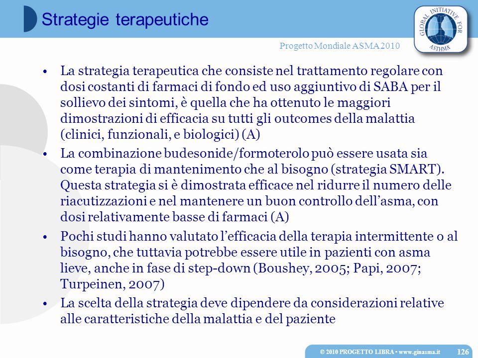 Progetto Mondiale ASMA 2010 La strategia terapeutica che consiste nel trattamento regolare con dosi costanti di farmaci di fondo ed uso aggiuntivo di SABA per il sollievo dei sintomi, è quella che ha ottenuto le maggiori dimostrazioni di efficacia su tutti gli outcomes della malattia (clinici, funzionali, e biologici) (A) La combinazione budesonide/formoterolo può essere usata sia come terapia di mantenimento che al bisogno (strategia SMART).