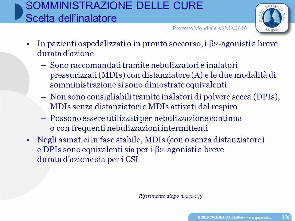 Progetto Mondiale ASMA 2010 In pazienti ospedalizzati o in pronto soccorso, i β2-agonisti a breve durata d'azione –Sono raccomandati tramite nebulizzatori e inalatori pressurizzati (MDIs) con distanziatore (A) e le due modalità di somministrazione si sono dimostrate equivalenti –Non sono consigliabili tramite inalatori di polvere secca (DPIs), MDIs senza distanziatori e MDIs attivati dal respiro –Possono essere utilizzati per nebulizzazione continua o con frequenti nebulizzazioni intermittenti Negli asmatici in fase stabile, MDIs (con o senza distanziatore) e DPIs sono equivalenti sia per i β2-agonisti a breve durata d'azione sia per i CSI © 2010 PROGETTO LIBRA www.ginasma.it 170 SOMMINISTRAZIONE DELLE CURE Scelta dell'inalatore Riferimento diapo n.