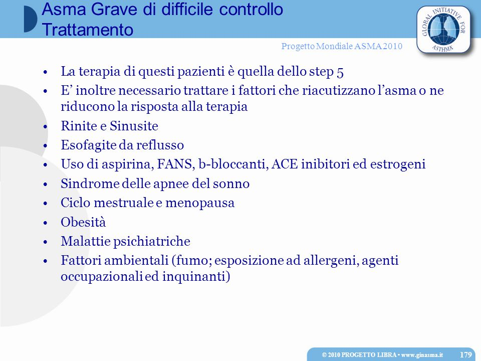 Progetto Mondiale ASMA 2010 La terapia di questi pazienti è quella dello step 5 E' inoltre necessario trattare i fattori che riacutizzano l'asma o ne