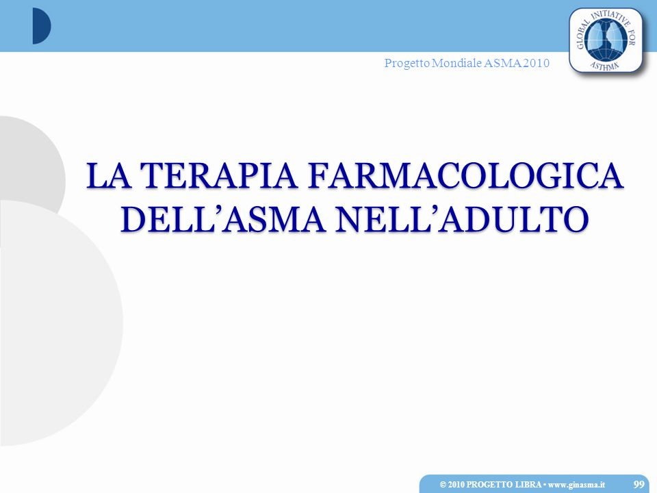 Progetto Mondiale ASMA 2010 LA TERAPIA FARMACOLOGICA DELL'ASMA NELL'ADULTO LA TERAPIA FARMACOLOGICA DELL'ASMA NELL'ADULTO 99 © 2010 PROGETTO LIBRA www