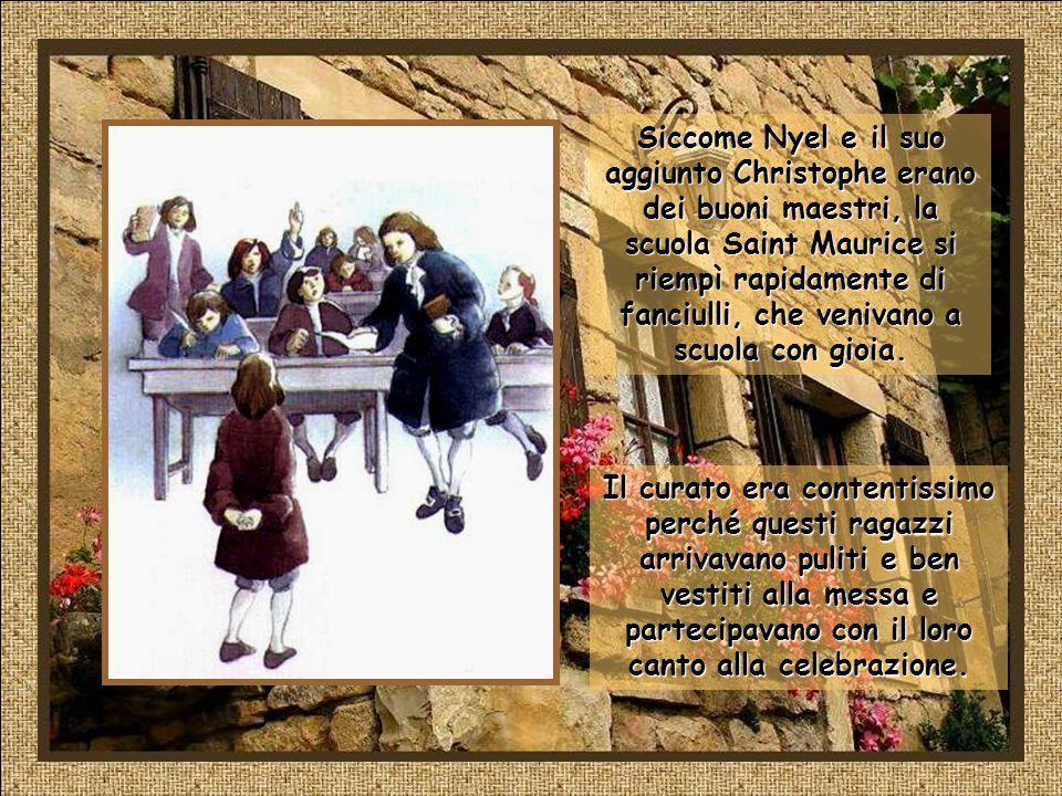 Siccome Nyel e il suo aggiunto Christophe erano dei buoni maestri, la scuola Saint Maurice si riempì rapidamente di fanciulli, che venivano a scuola con gioia.