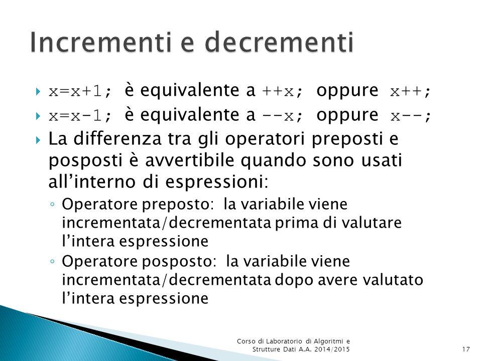  x=x+1; è equivalente a ++x; oppure x++;  x=x-1; è equivalente a --x; oppure x--;  La differenza tra gli operatori preposti e posposti è avvertibile quando sono usati all'interno di espressioni: ◦ Operatore preposto: la variabile viene incrementata/decrementata prima di valutare l'intera espressione ◦ Operatore posposto: la variabile viene incrementata/decrementata dopo avere valutato l'intera espressione Corso di Laboratorio di Algoritmi e Strutture Dati A.A.