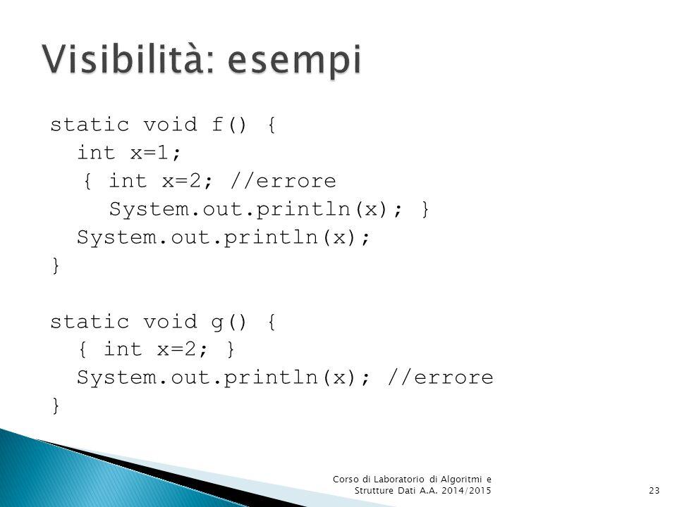 static void f() { int x=1; { int x=2; //errore System.out.println(x); } System.out.println(x); } static void g() { { int x=2; } System.out.println(x); //errore } Corso di Laboratorio di Algoritmi e Strutture Dati A.A.