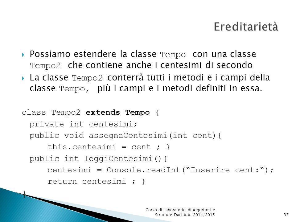  Possiamo estendere la classe Tempo con una classe Tempo2 che contiene anche i centesimi di secondo  La classe Tempo2 conterrà tutti i metodi e i campi della classe Tempo, più i campi e i metodi definiti in essa.