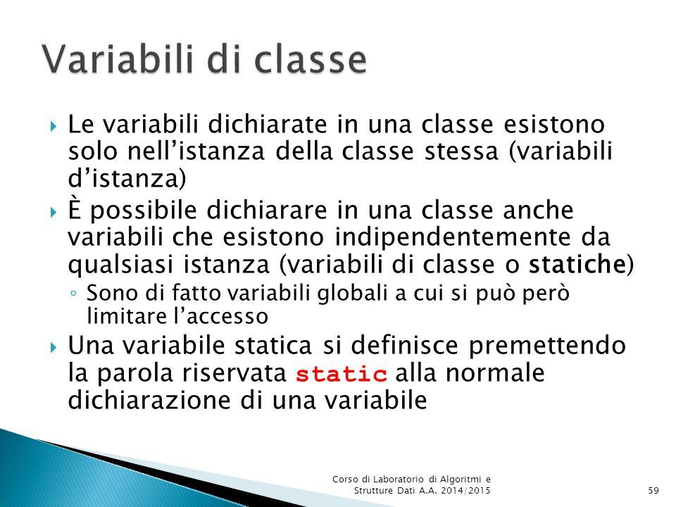  Le variabili dichiarate in una classe esistono solo nell'istanza della classe stessa (variabili d'istanza)  È possibile dichiarare in una classe anche variabili che esistono indipendentemente da qualsiasi istanza (variabili di classe o statiche) ◦ Sono di fatto variabili globali a cui si può però limitare l'accesso  Una variabile statica si definisce premettendo la parola riservata static alla normale dichiarazione di una variabile Corso di Laboratorio di Algoritmi e Strutture Dati A.A.