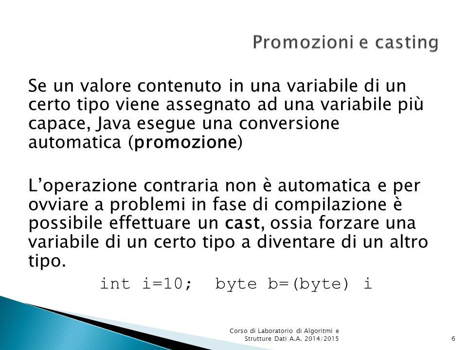 Se un valore contenuto in una variabile di un certo tipo viene assegnato ad una variabile più capace, Java esegue una conversione automatica (promozione) L'operazione contraria non è automatica e per ovviare a problemi in fase di compilazione è possibile effettuare un cast, ossia forzare una variabile di un certo tipo a diventare di un altro tipo.