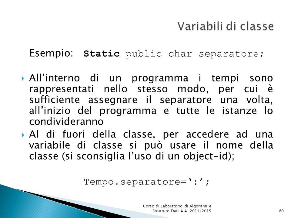 Esempio: Static public char separatore;  All'interno di un programma i tempi sono rappresentati nello stesso modo, per cui è sufficiente assegnare il separatore una volta, all'inizio del programma e tutte le istanze lo condivideranno  Al di fuori della classe, per accedere ad una variabile di classe si può usare il nome della classe (si sconsiglia l'uso di un object-id); Tempo.separatore=':'; Corso di Laboratorio di Algoritmi e Strutture Dati A.A.
