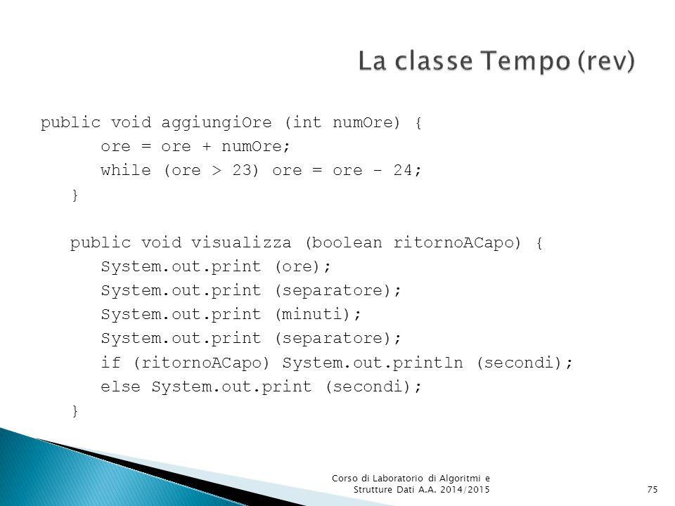 public void aggiungiOre (int numOre) { ore = ore + numOre; while (ore > 23) ore = ore - 24; } public void visualizza (boolean ritornoACapo) { System.out.print (ore); System.out.print (separatore); System.out.print (minuti); System.out.print (separatore); if (ritornoACapo) System.out.println (secondi); else System.out.print (secondi); } Corso di Laboratorio di Algoritmi e Strutture Dati A.A.