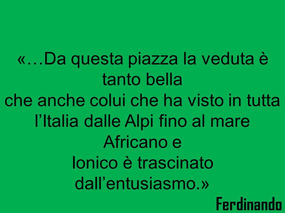 «…Da questa piazza la veduta è tanto bella che anche colui che ha visto in tutta l'Italia dalle Alpi fino al mare Africano e Ionico è trascinato dall'entusiasmo.» Ferdinando Gregorovius, storico.