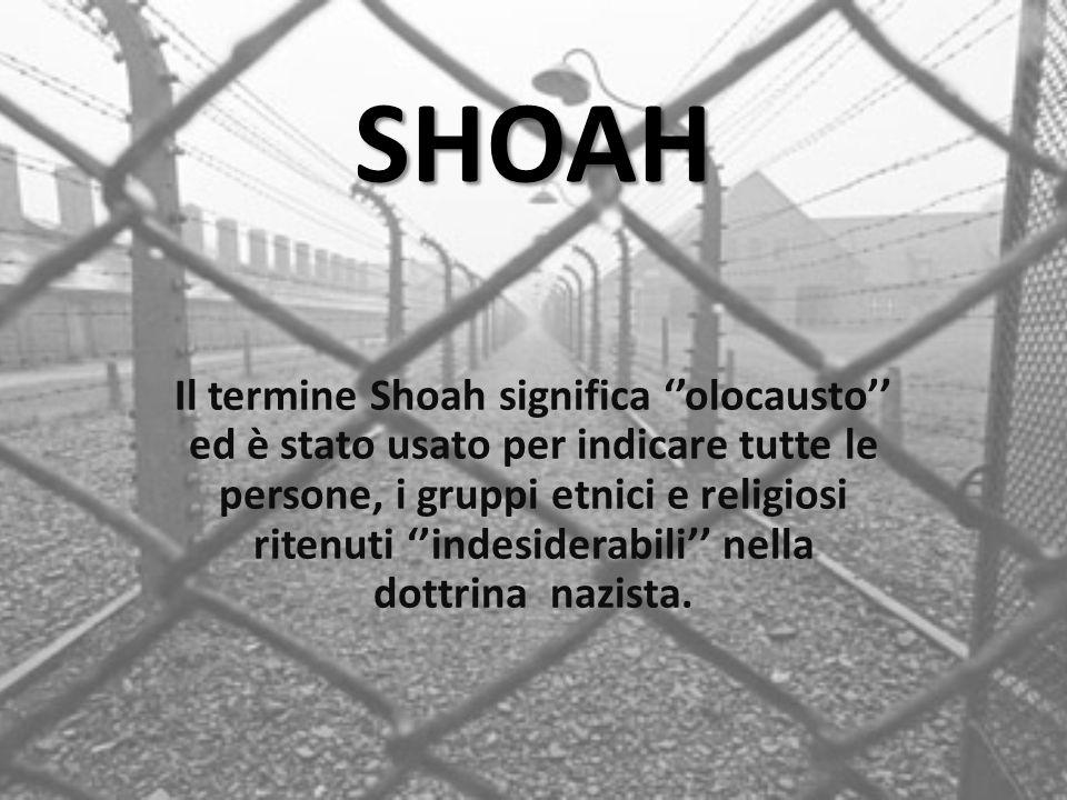 SHOAH Il termine Shoah significa ''olocausto'' ed è stato usato per indicare tutte le persone, i gruppi etnici e religiosi ritenuti ''indesiderabili''