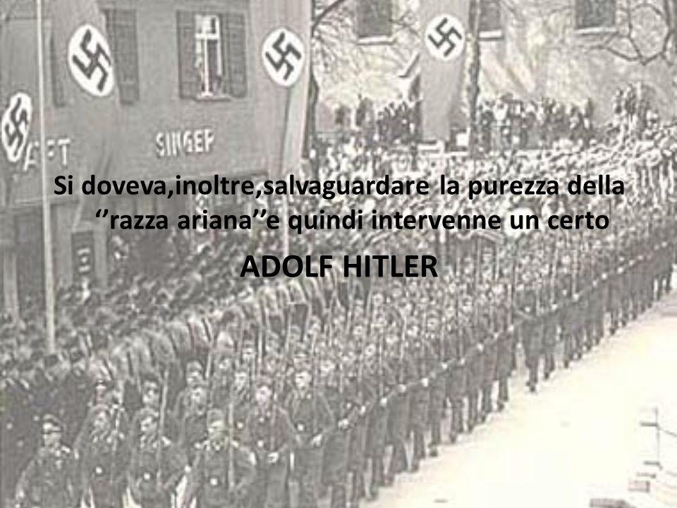 Si doveva,inoltre,salvaguardare la purezza della ''razza ariana''e quindi intervenne un certo ADOLF HITLER