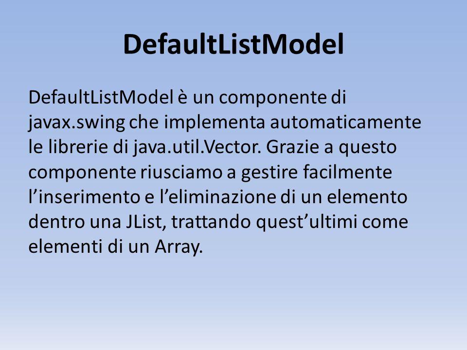 DefaultListModel DefaultListModel è un componente di javax.swing che implementa automaticamente le librerie di java.util.Vector. Grazie a questo compo