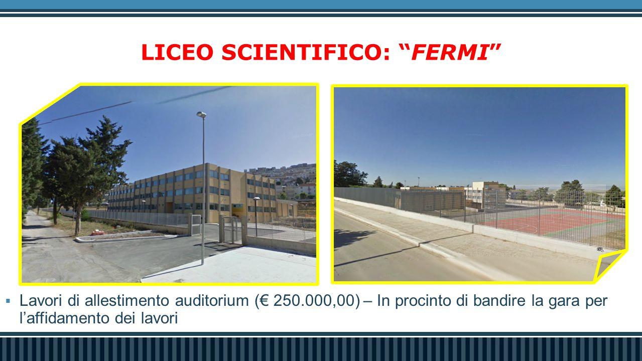 LICEO SCIENTIFICO: FERMI  Lavori di allestimento auditorium (€ 250.000,00) – In procinto di bandire la gara per l'affidamento dei lavori