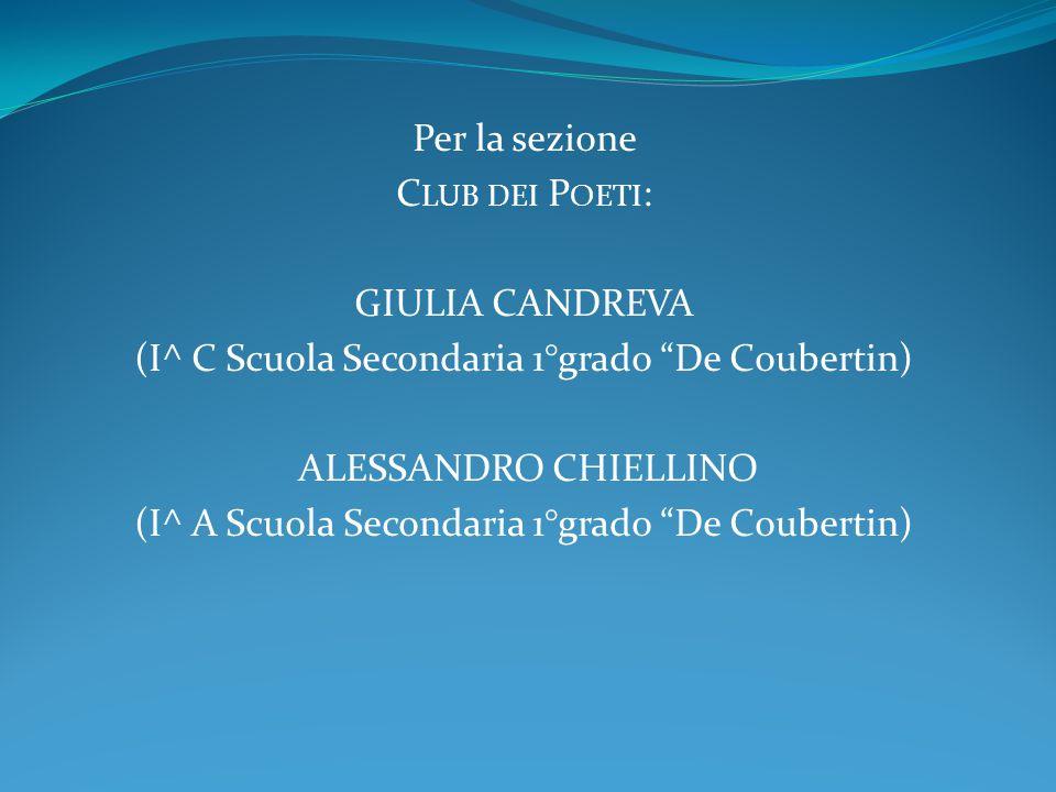 """Per la sezione C LUB DEI P OETI : GIULIA CANDREVA (I^ C Scuola Secondaria 1°grado """"De Coubertin) ALESSANDRO CHIELLINO (I^ A Scuola Secondaria 1°grado"""