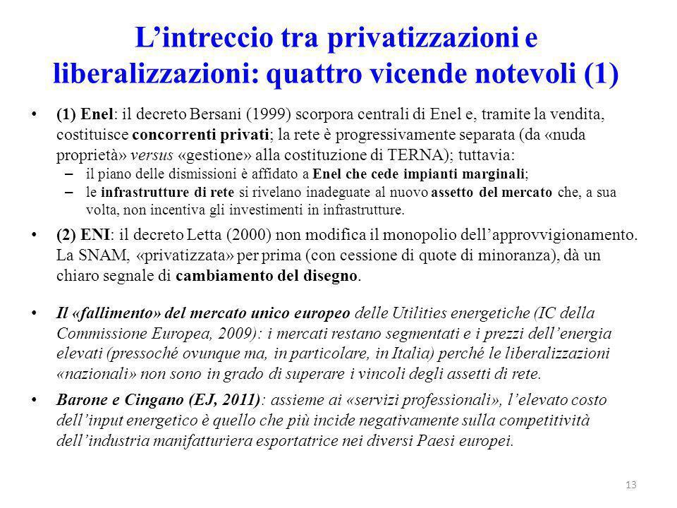 L'intreccio tra privatizzazioni e liberalizzazioni: quattro vicende notevoli (1) (1) Enel: il decreto Bersani (1999) scorpora centrali di Enel e, tramite la vendita, costituisce concorrenti privati; la rete è progressivamente separata (da «nuda proprietà» versus «gestione» alla costituzione di TERNA); tuttavia: – il piano delle dismissioni è affidato a Enel che cede impianti marginali; – le infrastrutture di rete si rivelano inadeguate al nuovo assetto del mercato che, a sua volta, non incentiva gli investimenti in infrastrutture.