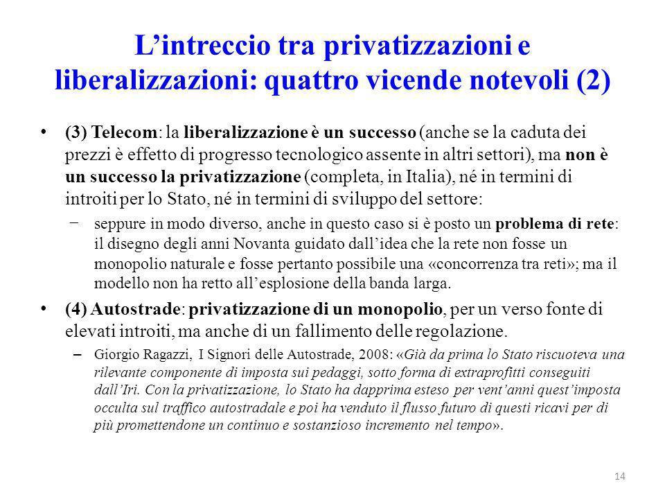 L'intreccio tra privatizzazioni e liberalizzazioni: quattro vicende notevoli (2) (3) Telecom: la liberalizzazione è un successo (anche se la caduta dei prezzi è effetto di progresso tecnologico assente in altri settori), ma non è un successo la privatizzazione (completa, in Italia), né in termini di introiti per lo Stato, né in termini di sviluppo del settore: −seppure in modo diverso, anche in questo caso si è posto un problema di rete: il disegno degli anni Novanta guidato dall'idea che la rete non fosse un monopolio naturale e fosse pertanto possibile una «concorrenza tra reti»; ma il modello non ha retto all'esplosione della banda larga.