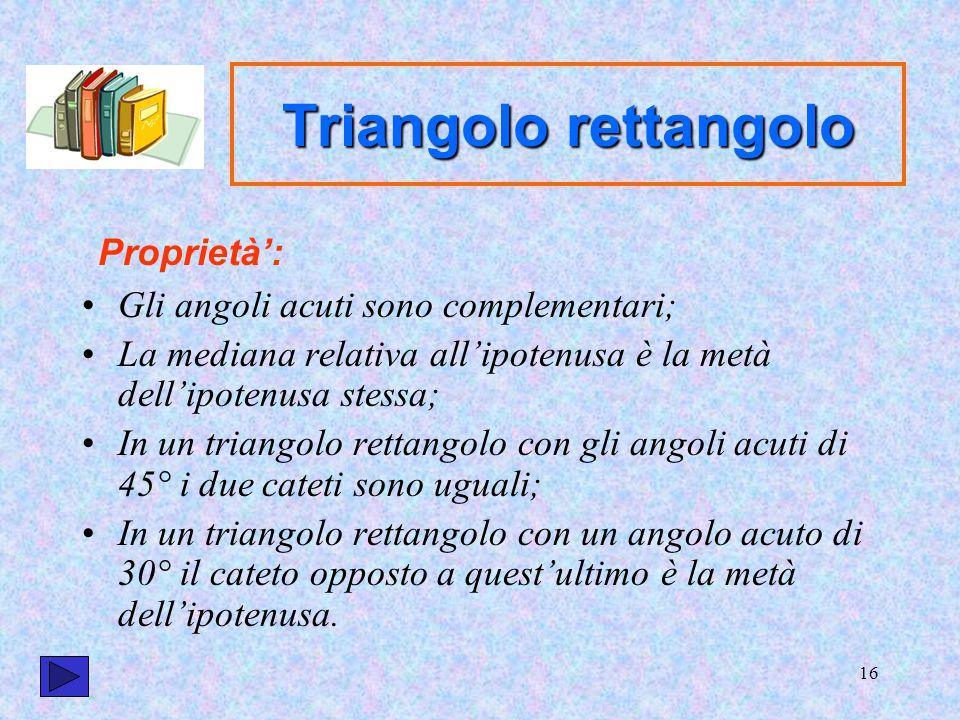 16 Triangolo rettangolo Gli angoli acuti sono complementari; La mediana relativa all'ipotenusa è la metà dell'ipotenusa stessa; In un triangolo rettan